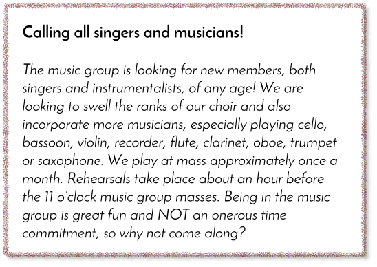 Calling all singers and musicians!  The music group is looking for new members, both singers and instrumentalists, of any age! We are looking to swell the ranks of our choir and also incorporate more musicians, especially playing cello, bassoon, violin, recorder, flute, clarinet, oboe, trumpet or saxophone. We play at mass approximately once a month. Rehearsals take place about an hour before the 11 o'clock music group masses. Being in the music group is great fun and NOT an onerous time commitment, so why not come along?
